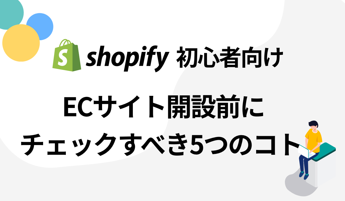 【shopify初心者向け】ECサイト開設前にチェックすべき5つの事