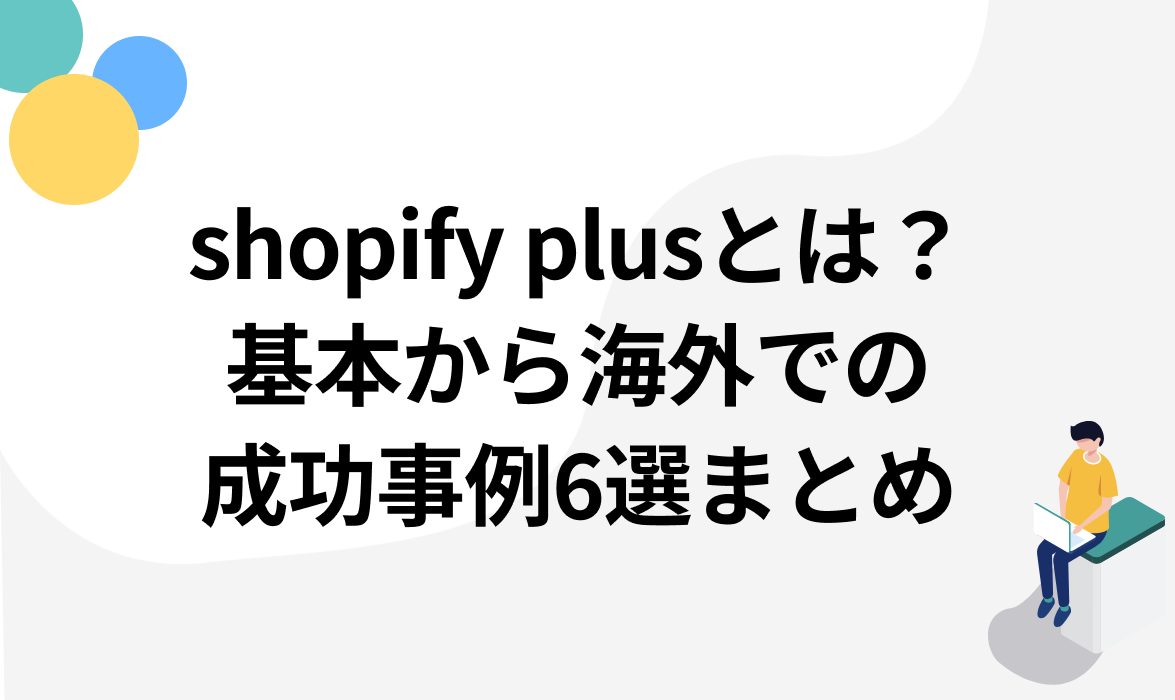 shopify plusとは?基本から海外での成功事例6選まとめ