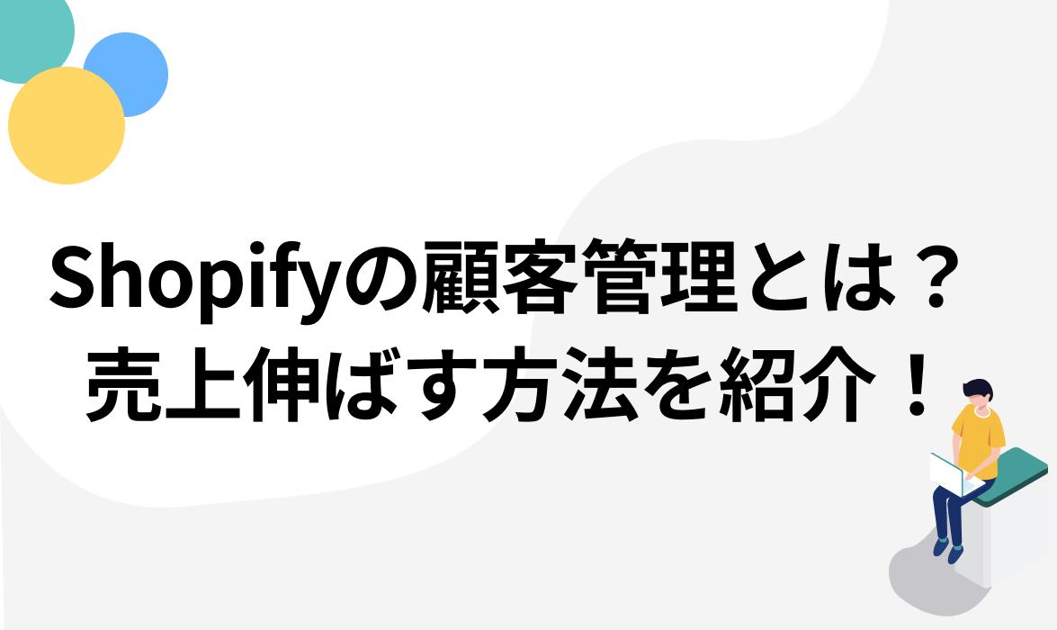 Shopifyの顧客管理とは?売上を伸ばす方法を徹底紹介!