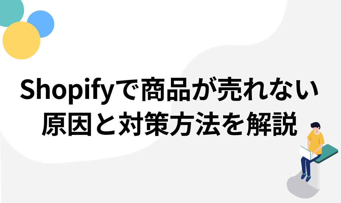 Shopifyで商品が売れない!?3つの原因と対策方法を徹底解説【成功事例付き】